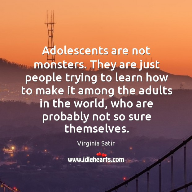 Adolescents are not monsters. They are just people trying to learn how to make it among Virginia Satir Picture Quote