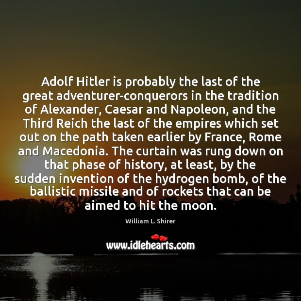 Adolf Hitler is probably the last of the great adventurer-conquerors in the Image
