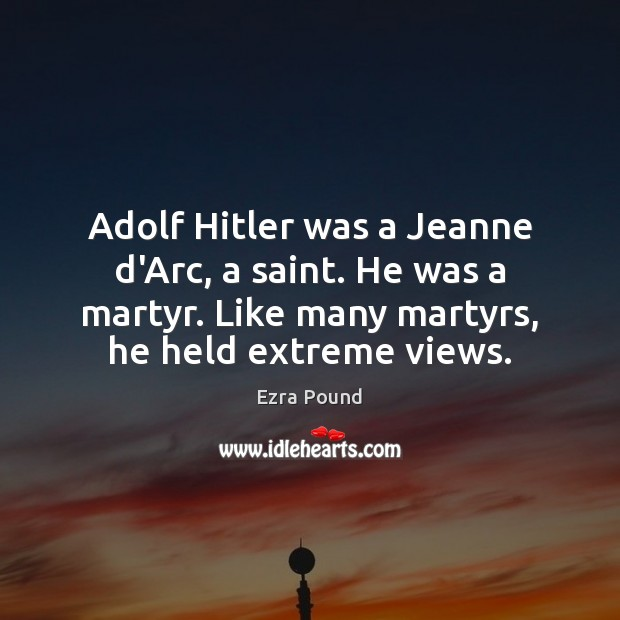Adolf Hitler was a Jeanne d'Arc, a saint. He was a martyr. Ezra Pound Picture Quote