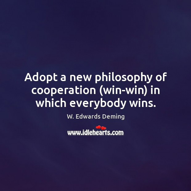 Adopt a new philosophy of cooperation (win-win) in which everybody wins. W. Edwards Deming Picture Quote
