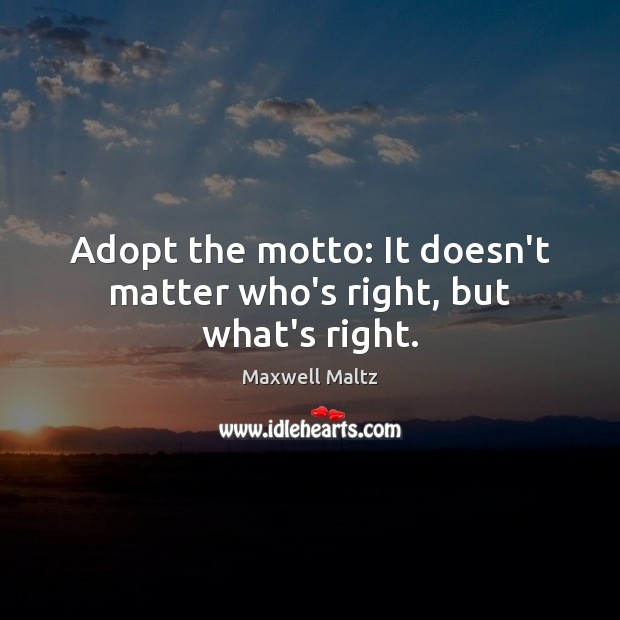 Adopt the motto: It doesn't matter who's right, but what's right. Image