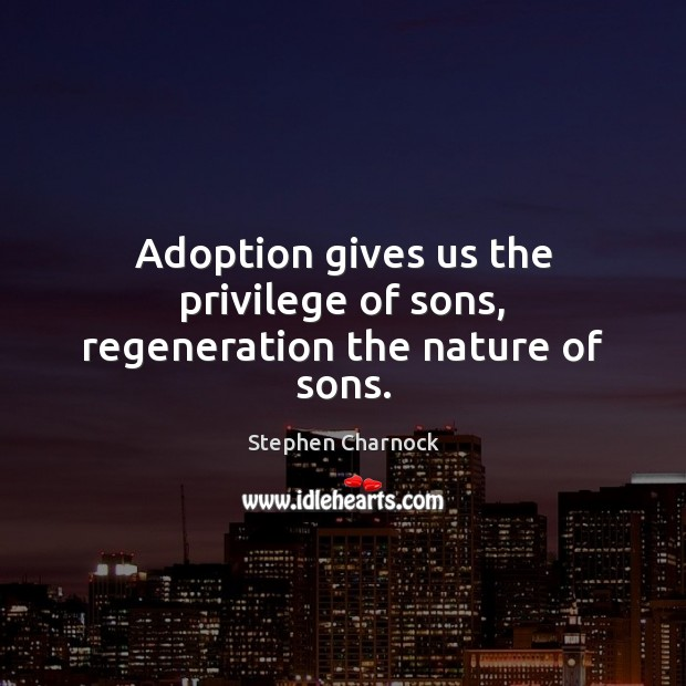 Adoption gives us the privilege of sons, regeneration the nature of sons. Image