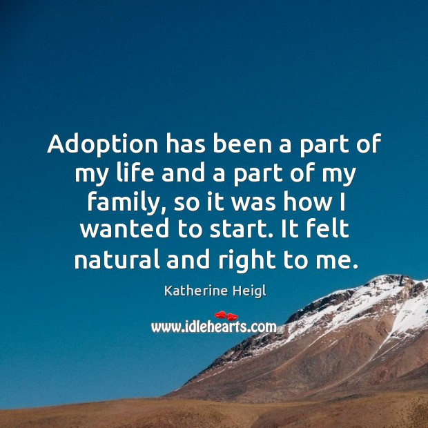 Adoption has been a part of my life and a part of my family, so it was how I wanted to start. Katherine Heigl Picture Quote