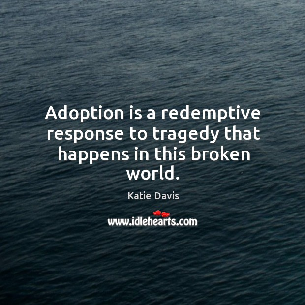 Adoption is a redemptive response to tragedy that happens in this broken world. Image