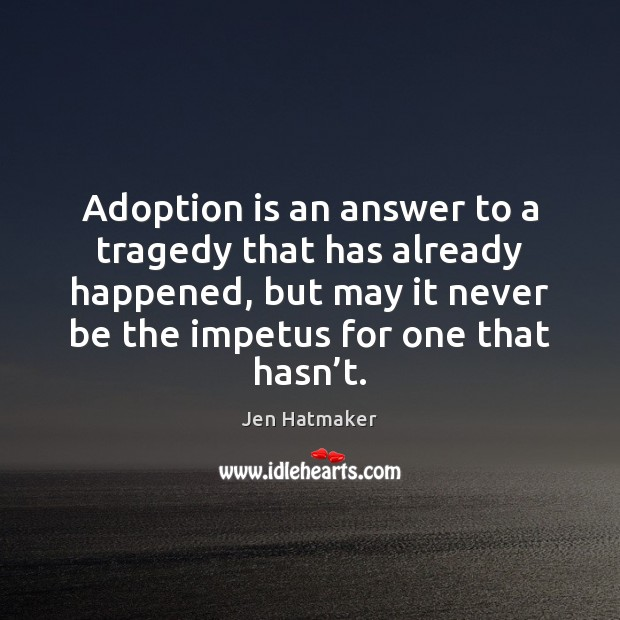 Adoption is an answer to a tragedy that has already happened, but Jen Hatmaker Picture Quote