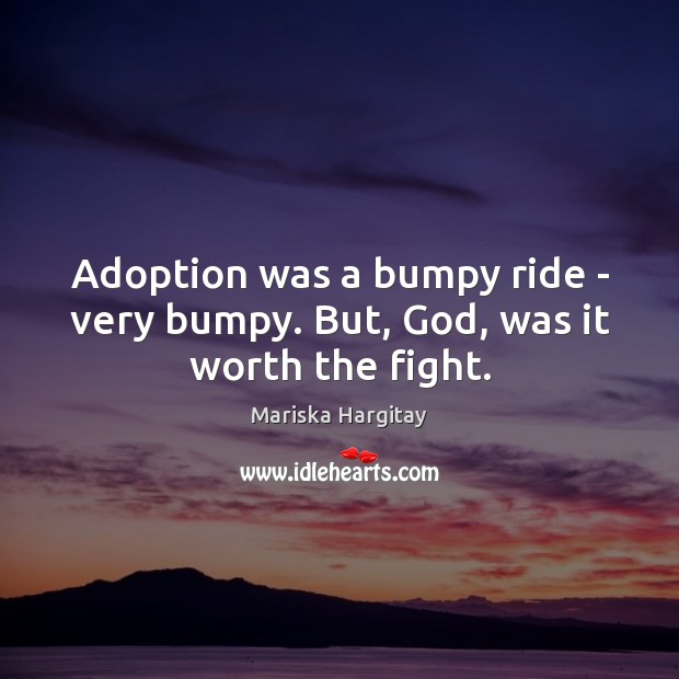 Adoption was a bumpy ride – very bumpy. But, God, was it worth the fight. Mariska Hargitay Picture Quote