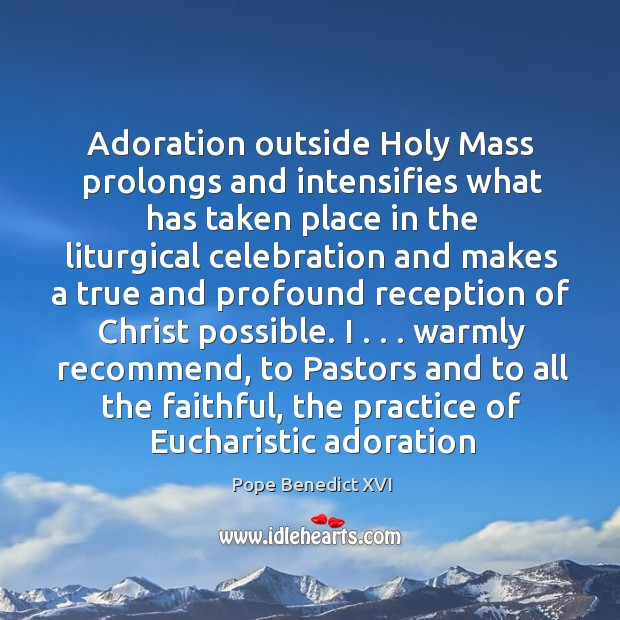 Adoration outside Holy Mass prolongs and intensifies what has taken place in Image