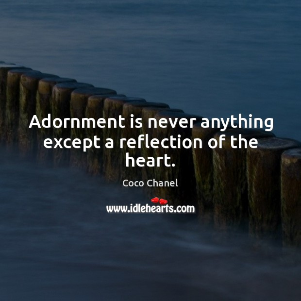 Adornment is never anything except a reflection of the heart. Coco Chanel Picture Quote