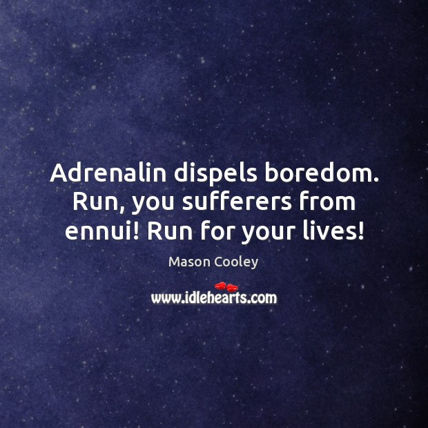 Image, Adrenalin dispels boredom. Run, you sufferers from ennui! Run for your lives!