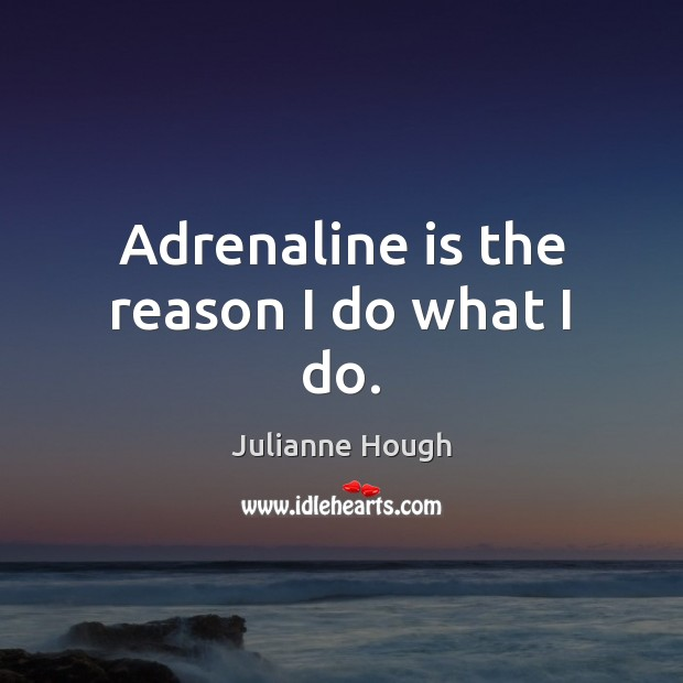 Adrenaline is the reason I do what I do. Julianne Hough Picture Quote