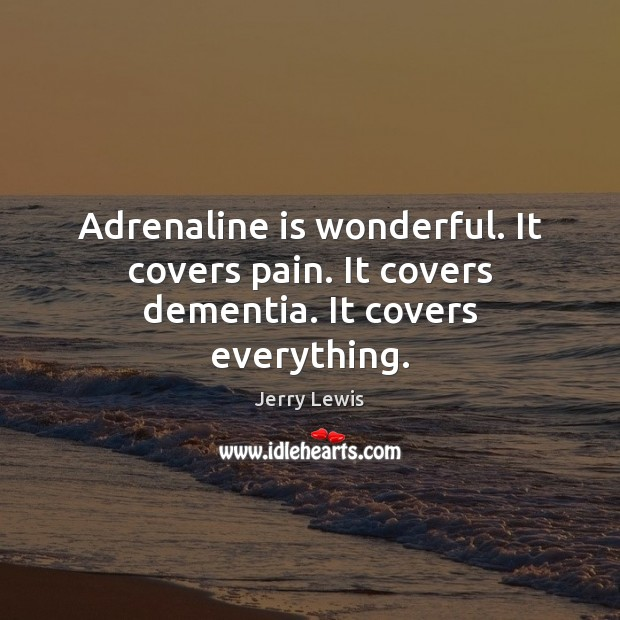 Image, Adrenaline is wonderful. It covers pain. It covers dementia. It covers everything.