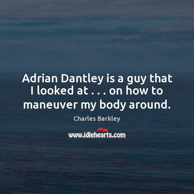 Adrian Dantley is a guy that I looked at . . . on how to maneuver my body around. Charles Barkley Picture Quote