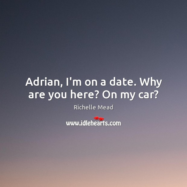 Adrian, I'm on a date. Why are you here? On my car? Image