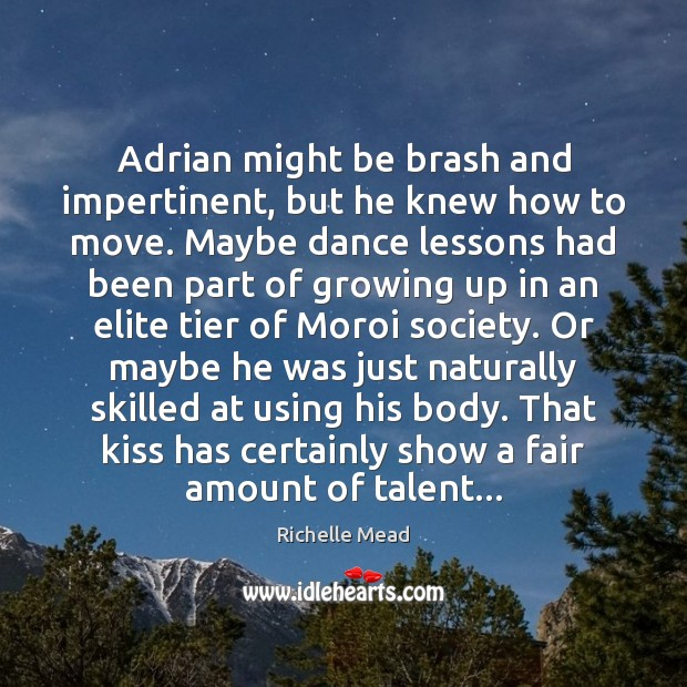 Image, Adrian might be brash and impertinent, but he knew how to move.