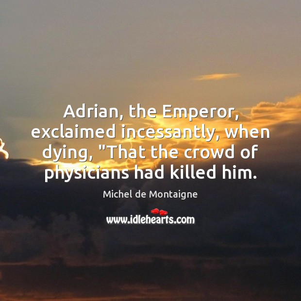 "Image, Adrian, the Emperor, exclaimed incessantly, when dying, ""That the crowd of physicians"