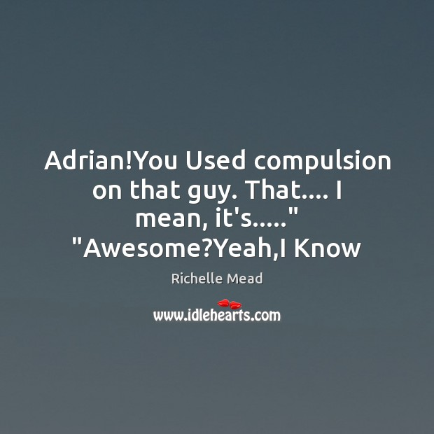 """Image, Adrian!You Used compulsion on that guy. That…. I mean, it's….."""" """"Awesome?Yeah,I Know"""