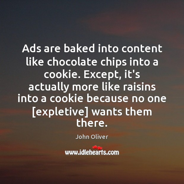 Ads are baked into content like chocolate chips into a cookie. Except, John Oliver Picture Quote