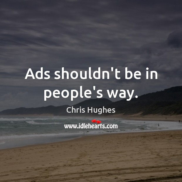 Ads shouldn't be in people's way. Chris Hughes Picture Quote