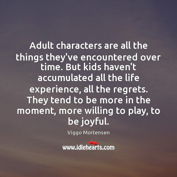 Adult characters are all the things they've encountered over time. But kids Viggo Mortensen Picture Quote
