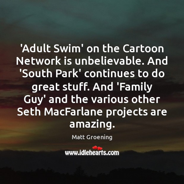 'Adult Swim' on the Cartoon Network is unbelievable. And 'South Park' continues Matt Groening Picture Quote