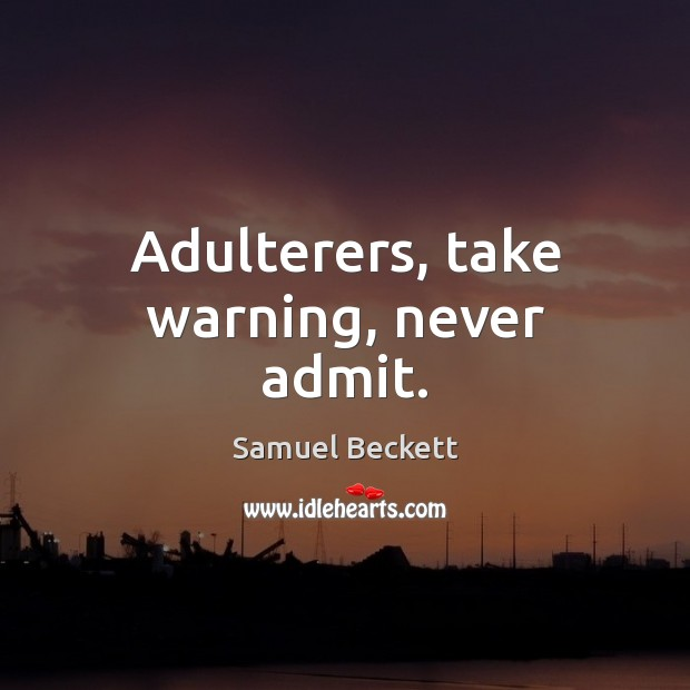 Adulterers, take warning, never admit. Samuel Beckett Picture Quote