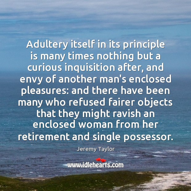 Adultery itself in its principle is many times nothing but a curious Jeremy Taylor Picture Quote