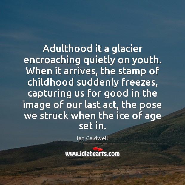 Adulthood it a glacier encroaching quietly on youth. When it arrives, the Image