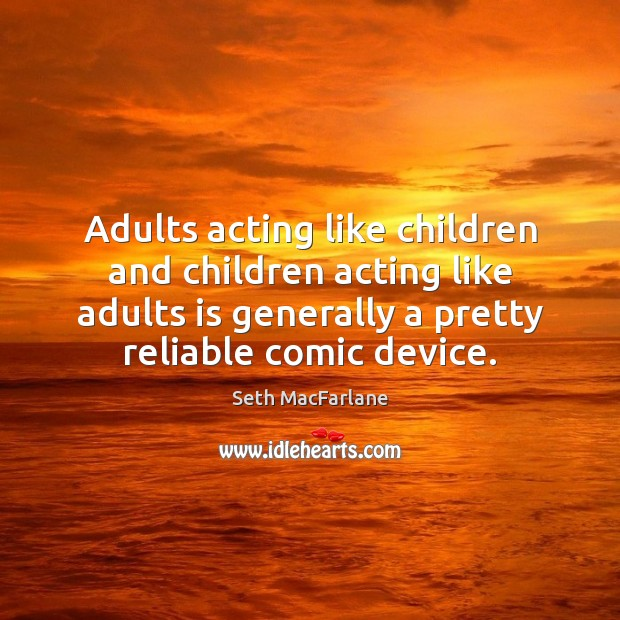 Adults acting like children and children acting like adults is generally a Seth MacFarlane Picture Quote