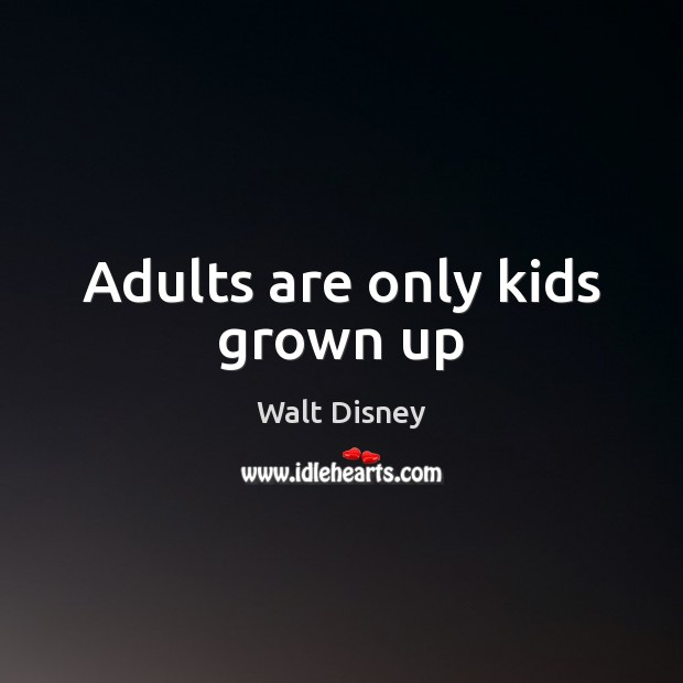 Adults are only kids grown up Image