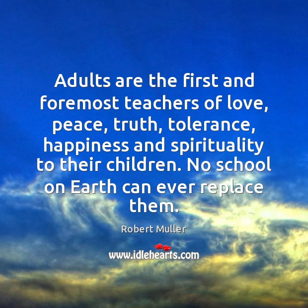 Adults are the first and foremost teachers of love, peace, truth, tolerance, Robert Muller Picture Quote