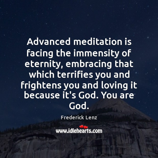 Advanced meditation is facing the immensity of eternity, embracing that which terrifies Image