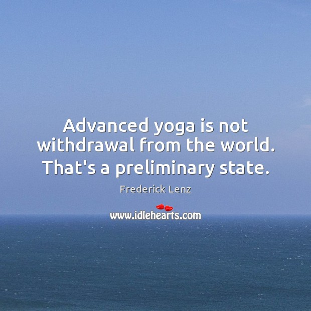 Advanced yoga is not withdrawal from the world. That's a preliminary state. Image