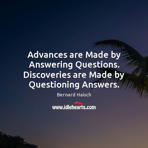 Image, Advances are Made by Answering Questions. Discoveries are Made by Questioning Answers.