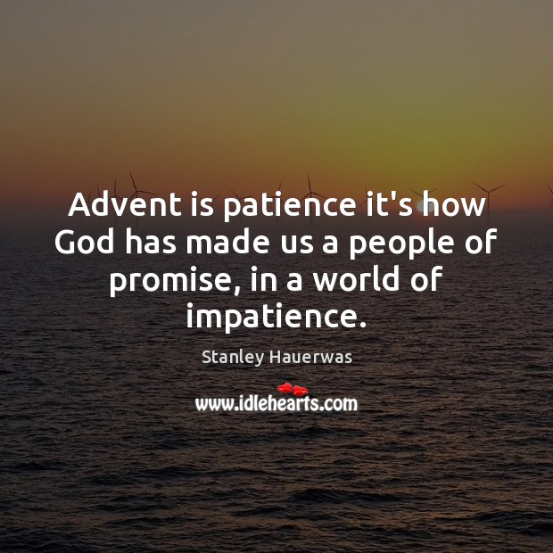Advent is patience it's how God has made us a people of promise, in a world of impatience. Image