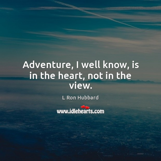 Adventure, I well know, is in the heart, not in the view. L Ron Hubbard Picture Quote