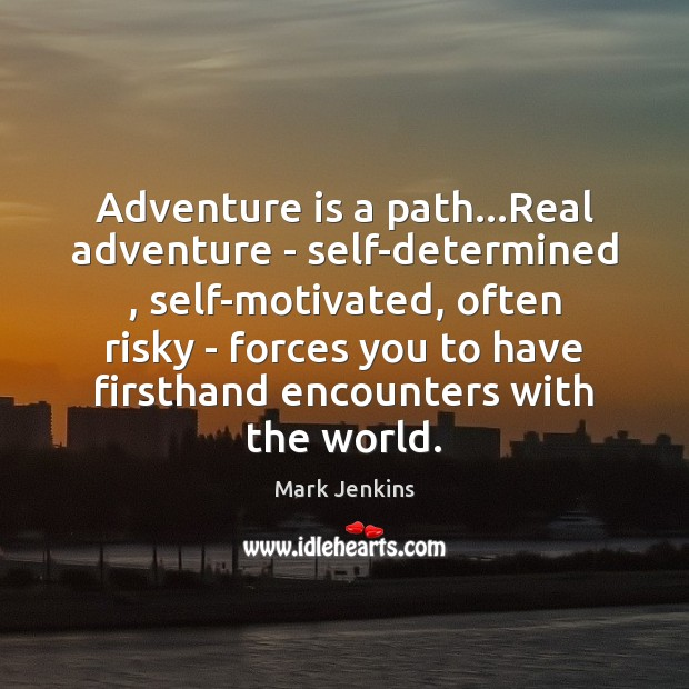 Adventure is a path…Real adventure – self-determined , self-motivated, often risky – Image