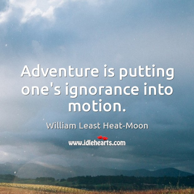 Adventure is putting one's ignorance into motion. William Least Heat-Moon Picture Quote