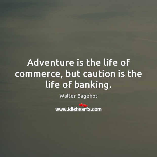 Adventure is the life of commerce, but caution is the life of banking. Image