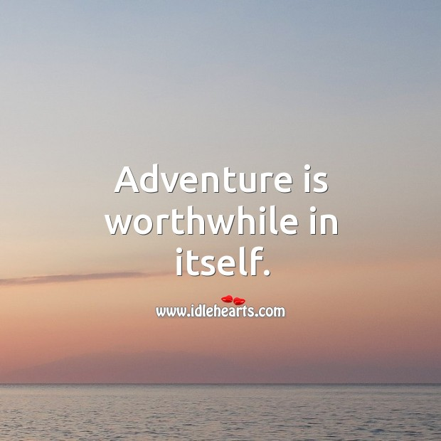 Adventure is worthwhile in itself. Image