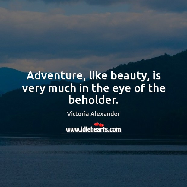 Adventure, like beauty, is very much in the eye of the beholder. Image