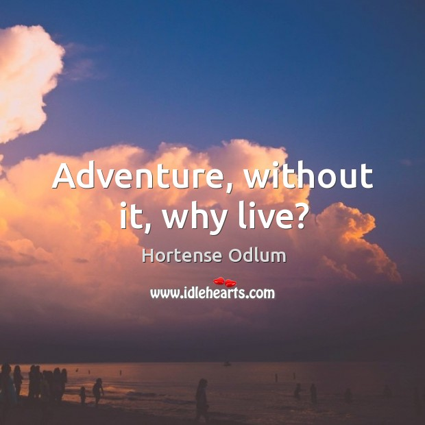 Adventure, without it, why live? Hortense Odlum Picture Quote