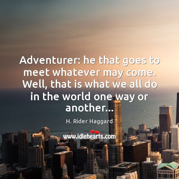 Adventurer: he that goes to meet whatever may come. Well, that is H. Rider Haggard Picture Quote