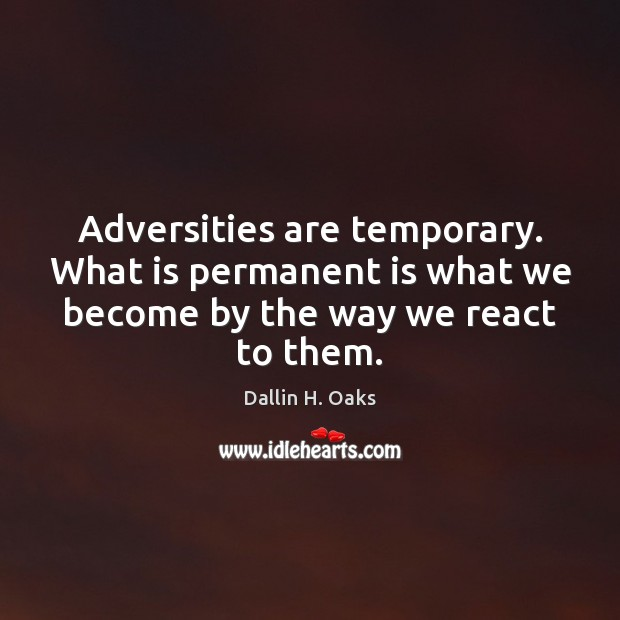 Adversities are temporary. What is permanent is what we become by the Dallin H. Oaks Picture Quote