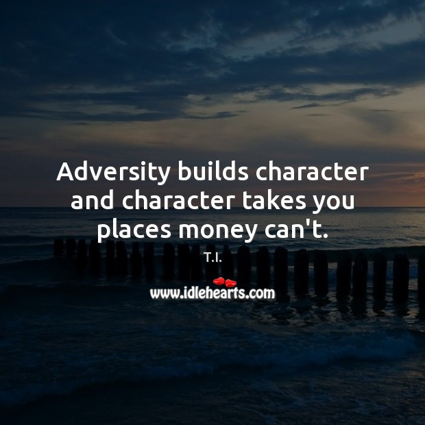 Adversity builds character and character takes you places money can't. Image