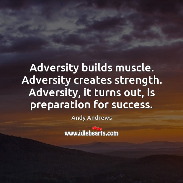 Adversity builds muscle. Adversity creates strength. Adversity, it turns out, is preparation Andy Andrews Picture Quote