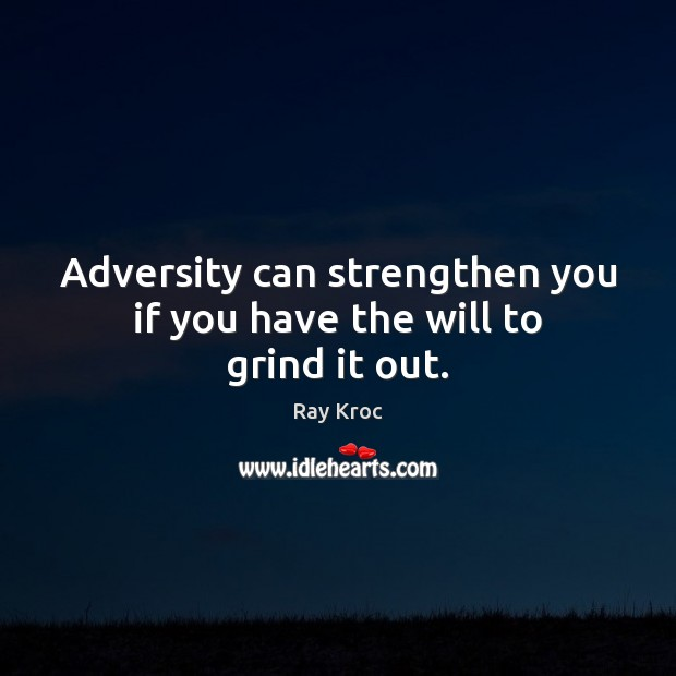 Adversity can strengthen you if you have the will to grind it out. Ray Kroc Picture Quote