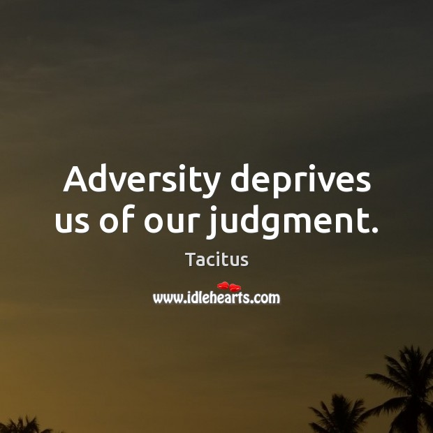 Adversity deprives us of our judgment. Tacitus Picture Quote