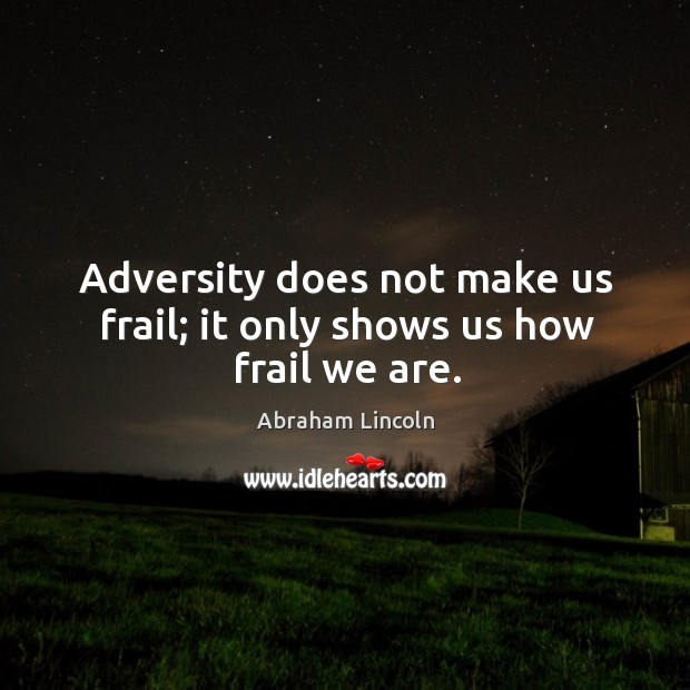 Image, Adversity does not make us frail; it only shows us how frail we are.