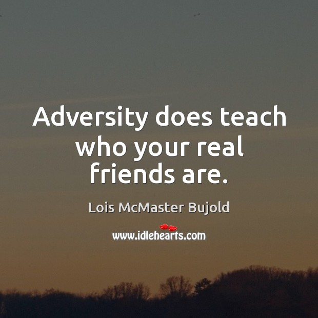 Adversity does teach who your real friends are. Image