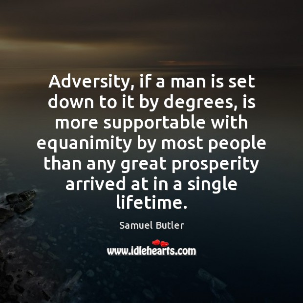 Adversity, if a man is set down to it by degrees, is Samuel Butler Picture Quote